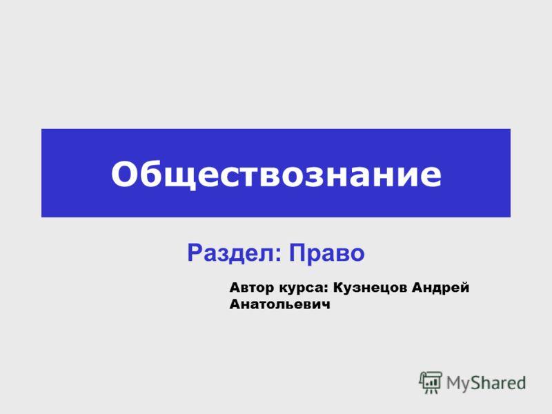 Обществознание Раздел: Право Автор курса: Кузнецов Андрей Анатольевич