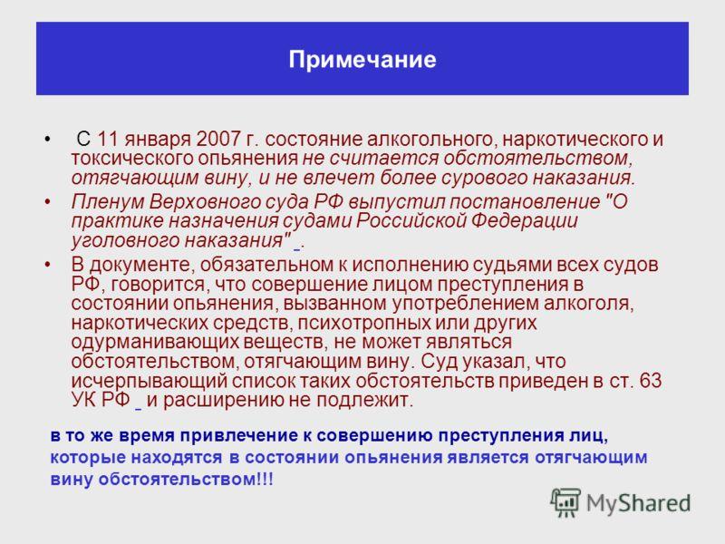 Примечание С 11 января 2007 г. состояние алкогольного, наркотического и токсического опьянения не считается обстоятельством, отягчающим вину, и не влечет более сурового наказания. Пленум Верховного суда РФ выпустил постановление