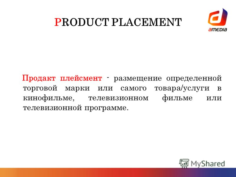 PRODUCT PLACEMENT Продакт плейсмент - размещение определенной торговой марки или самого товара/услуги в кинофильме, телевизионном фильме или телевизионной программе.