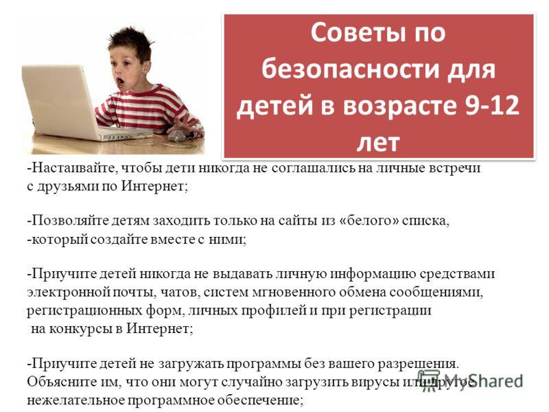Советы по безопасности для детей в возрасте 9-12 лет -Настаивайте, чтобы дети никогда не соглашались на личные встречи с друзьями по Интернет; -Позволяйте детям заходить только на сайты из « белого » списка, -который создайте вместе с ними; -Приучите