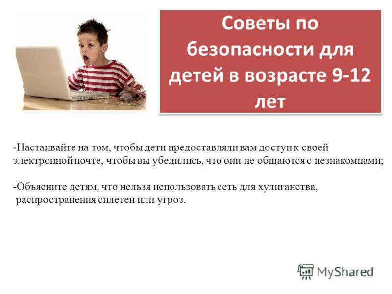 Советы по безопасности для детей в возрасте 9-12 лет -Настаивайте на том, чтобы дети предоставляли вам доступ к своей электронной почте, чтобы вы убедились, что они не общаются с незнакомцами; -Объясните детям, что нельзя использовать сеть для хулига