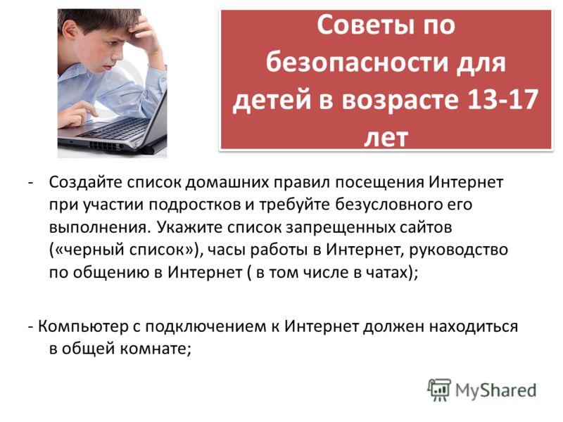 Советы по безопасности для детей в возрасте 13-17 лет -Создайте список домашних правил посещения Интернет при участии подростков и требуйте безусловного его выполнения. Укажите список запрещенных сайтов («черный список»), часы работы в Интернет, руко