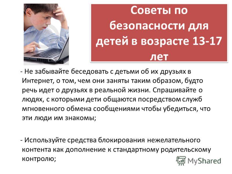 Советы по безопасности для детей в возрасте 13-17 лет - Не забывайте беседовать с детьми об их друзьях в Интернет, о том, чем они заняты таким образом, будто речь идет о друзьях в реальной жизни. Спрашивайте о людях, с которыми дети общаются посредст