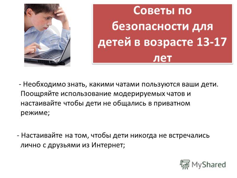 Советы по безопасности для детей в возрасте 13-17 лет - Необходимо знать, какими чатами пользуются ваши дети. Поощряйте использование модерируемых чатов и настаивайте чтобы дети не общались в приватном режиме; - Настаивайте на том, чтобы дети никогда