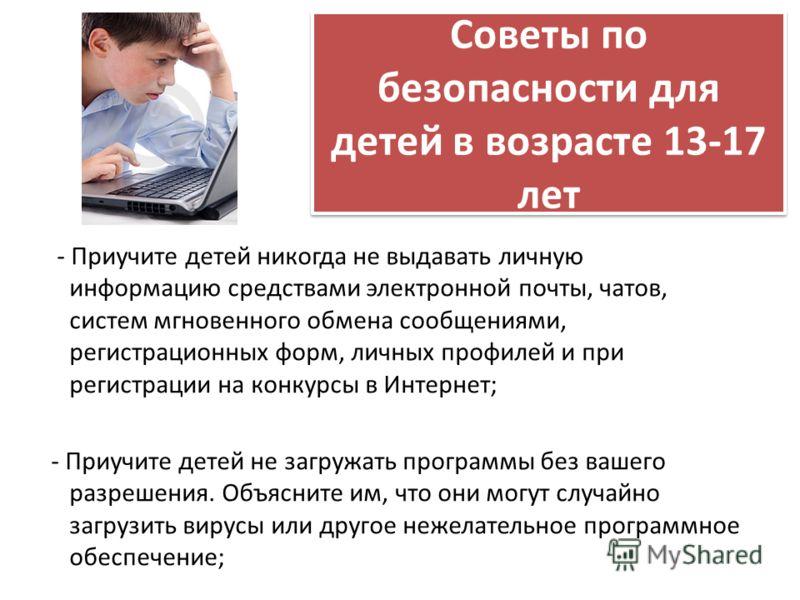 Советы по безопасности для детей в возрасте 13-17 лет - Приучите детей никогда не выдавать личную информацию средствами электронной почты, чатов, систем мгновенного обмена сообщениями, регистрационных форм, личных профилей и при регистрации на конкур
