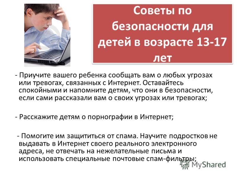 Советы по безопасности для детей в возрасте 13-17 лет - Приучите вашего ребенка сообщать вам о любых угрозах или тревогах, связанных с Интернет. Оставайтесь спокойными и напомните детям, что они в безопасности, если сами рассказали вам о своих угроза