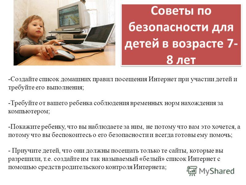 Советы по безопасности для детей в возрасте 7- 8 лет -Создайте список домашних правил посещения Интернет при участии детей и требуйте его выполнения; -Требуйте от вашего ребенка соблюдения временных норм нахождения за компьютером; -Покажите ребенку,