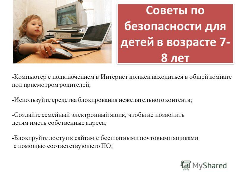 Советы по безопасности для детей в возрасте 7- 8 лет -Компьютер с подключением в Интернет должен находиться в общей комнате под присмотром родителей; -Используйте средства блокирования нежелательного контента; -Создайте семейный электронный ящик, что