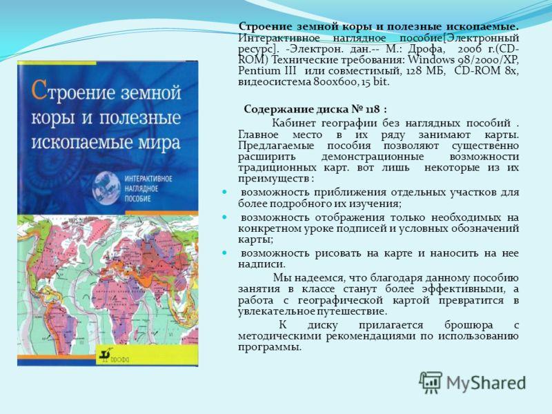 Строение земной коры и полезные ископаемые. Интерактивное наглядное пособие[Электронный ресурс]. -Электрон. дан.-- М.: Дрофа, 2006 г.(CD- ROM) Технические требования: Windows 98/2000/XP, Pentium III или совместимый, 128 МБ, CD-ROM 8x, видеосистема 80
