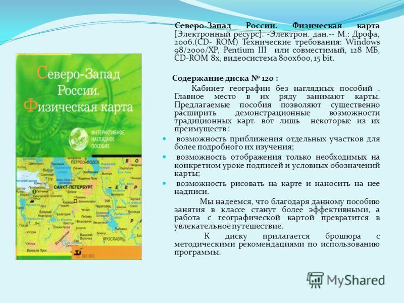 Северо-Запад России. Физическая карта [Электронный ресурс]. -Электрон. дан.-- М.: Дрофа, 2006.(CD- ROM) Технические требования: Windows 98/2000/XP, Pentium III или совместимый, 128 МБ, CD-ROM 8x, видеосистема 800x600, 15 bit. Содержание диска 120 : К
