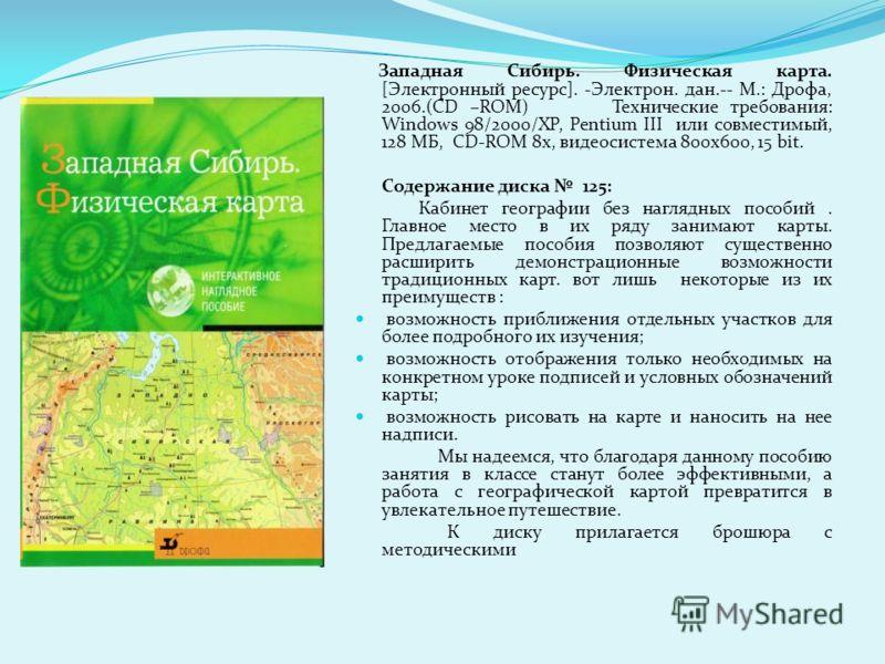 Западная Сибирь. Физическая карта. [Электронный ресурс]. -Электрон. дан.-- М.: Дрофа, 2006.(CD –ROM) Технические требования: Windows 98/2000/XP, Pentium III или совместимый, 128 МБ, CD-ROM 8x, видеосистема 800x600, 15 bit. Содержание диска 125: Кабин
