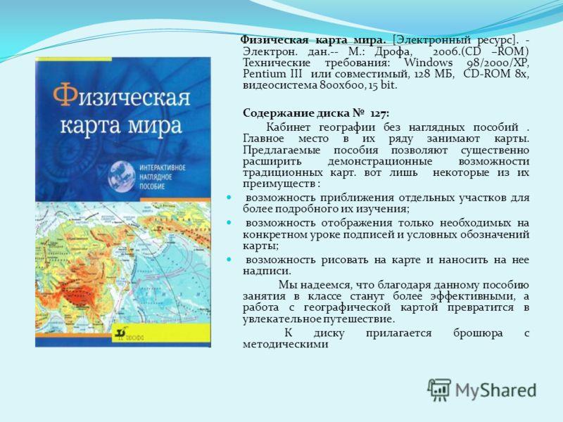 Физическая карта мира. [Электронный ресурс]. - Электрон. дан.-- М.: Дрофа, 2006.(CD –ROM) Технические требования: Windows 98/2000/XP, Pentium III или совместимый, 128 МБ, CD-ROM 8x, видеосистема 800x600, 15 bit. Содержание диска 127: Кабинет географи