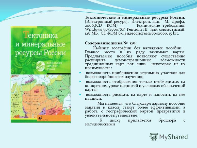 Тектонические и минеральные ресурсы России. [Электронный ресурс]. -Электрон. дан.-- М.: Дрофа, 2006.(CD –ROM) Технические требования: Windows 98/2000/XP, Pentium III или совместимый, 128 МБ, CD-ROM 8x, видеосистема 800x600, 15 bit. Содержание диска 1