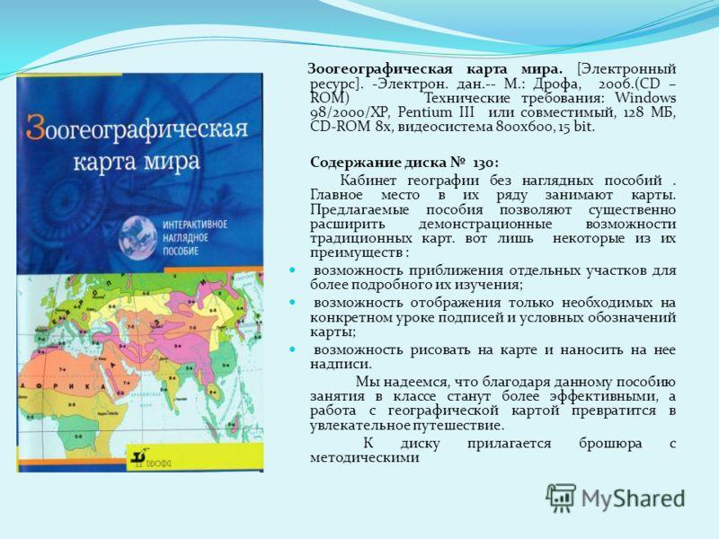 Зоогеографическая карта мира. [Электронный ресурс]. -Электрон. дан.-- М.: Дрофа, 2006.(CD – ROM) Технические требования: Windows 98/2000/XP, Pentium III или совместимый, 128 МБ, CD-ROM 8x, видеосистема 800x600, 15 bit. Содержание диска 130: Кабинет г