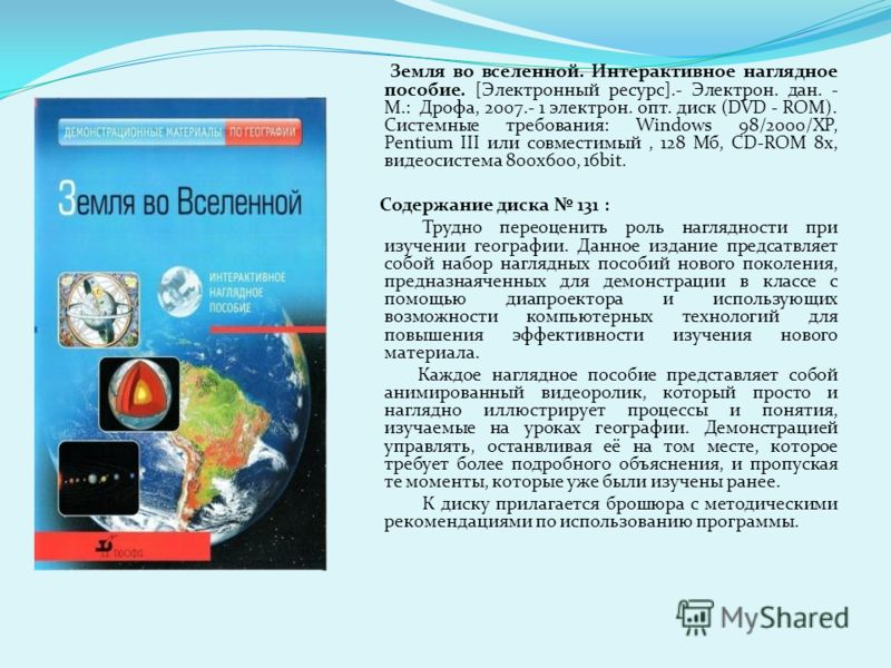 Земля во вселенной. Интерактивное наглядное пособие. [Электронный ресурс].- Электрон. дан. - М.: Дрофа, 2007.- 1 электрон. опт. диск (DVD - ROM). Системные требования: Windows 98/2000/XP, Pentium III или совместимый, 128 Мб, CD-ROM 8x, видеосистема 8