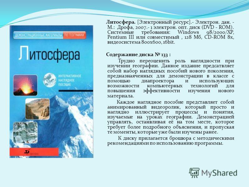Литосфера. [Электронный ресурс].- Электрон. дан. - М.: Дрофа, 2007.- 1 электрон. опт. диск (DVD - ROM). Системные требования: Windows 98/2000/XP, Pentium III или совместимый, 128 Мб, CD-ROM 8x, видеосистема 800х600, 16bit. Содержание диска 133 : Труд