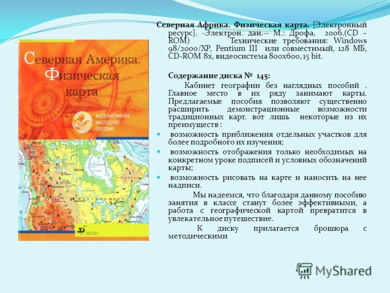 Северная Африка. Физическая карта. [Электронный ресурс]. -Электрон. дан.-- М.: Дрофа, 2006.(CD – ROM) Технические требования: Windows 98/2000/XP, Pentium III или совместимый, 128 МБ, CD-ROM 8x, видеосистема 800x600, 15 bit. Содержание диска 145: Каби