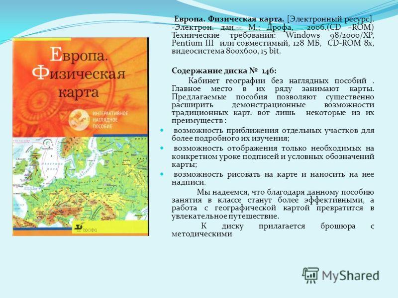 Европа. Физическая карта. [Электронный ресурс]. -Электрон. дан.-- М.: Дрофа, 2006.(CD –ROM) Технические требования: Windows 98/2000/XP, Pentium III или совместимый, 128 МБ, CD-ROM 8x, видеосистема 800x600, 15 bit. Содержание диска 146: Кабинет геогра