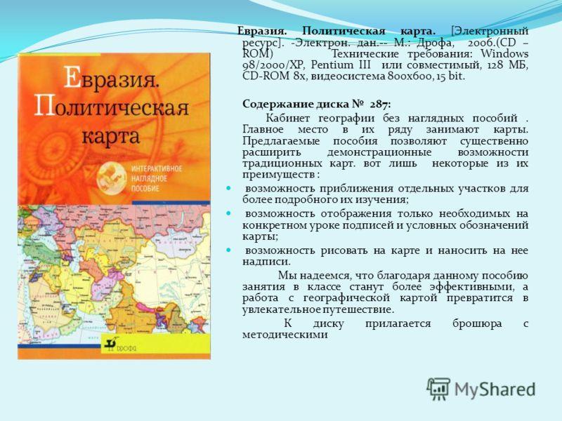 Евразия. Политическая карта. [Электронный ресурс]. -Электрон. дан.-- М.: Дрофа, 2006.(CD – ROM) Технические требования: Windows 98/2000/XP, Pentium III или совместимый, 128 МБ, CD-ROM 8x, видеосистема 800x600, 15 bit. Содержание диска 287: Кабинет ге