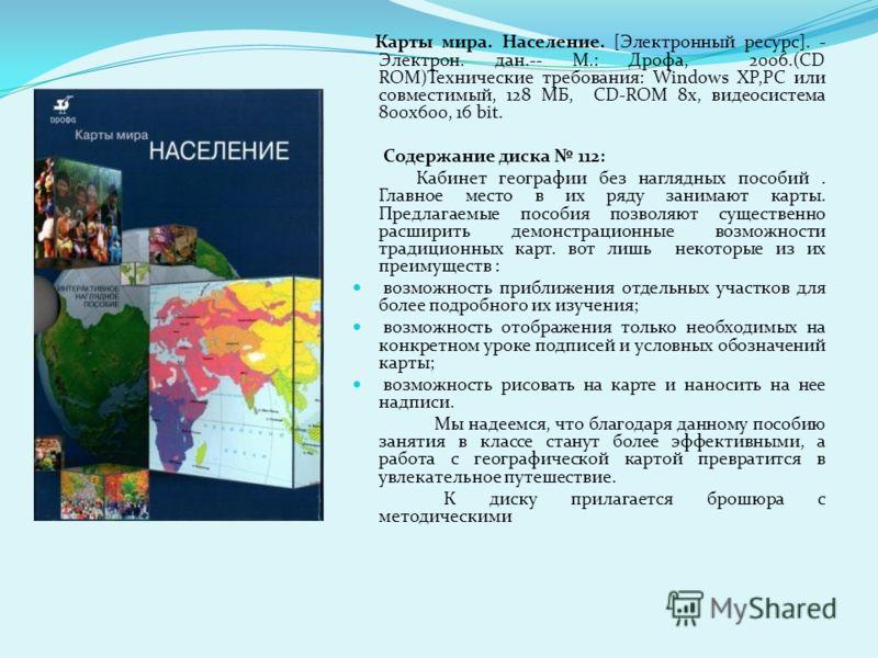 Карты мира. Население. [Электронный ресурс]. - Электрон. дан.-- М.: Дрофа, 2006.(CD ROM)Технические требования: Windows XP,РС или совместимый, 128 МБ, CD-ROM 8x, видеосистема 800x600, 16 bit. Содержание диска 112: Кабинет географии без наглядных посо