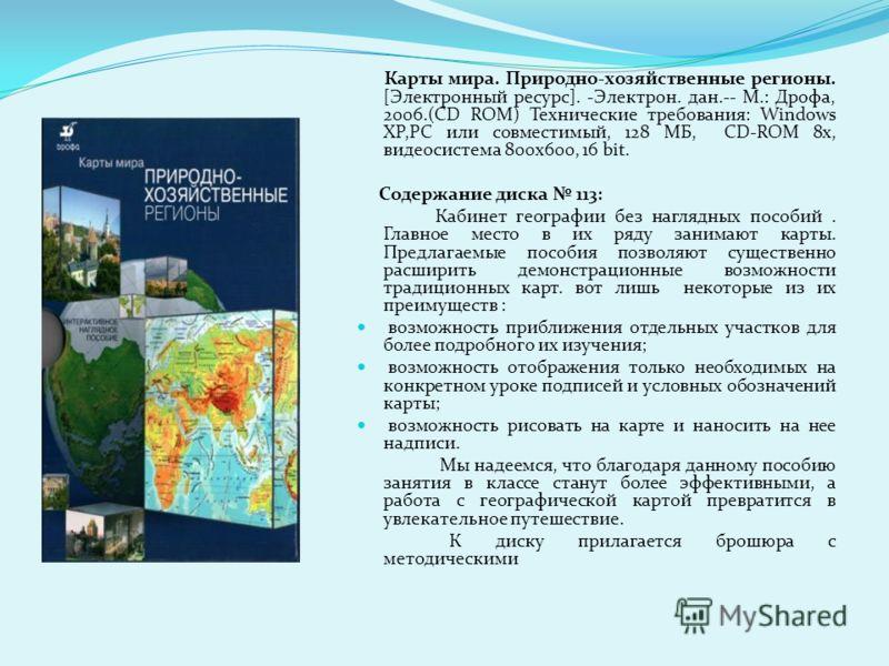 Карты мира. Природно-хозяйственные регионы. [Электронный ресурс]. -Электрон. дан.-- М.: Дрофа, 2006.(CD ROM) Технические требования: Windows XP,РС или совместимый, 128 МБ, CD-ROM 8x, видеосистема 800x600, 16 bit. Содержание диска 113: Кабинет географ
