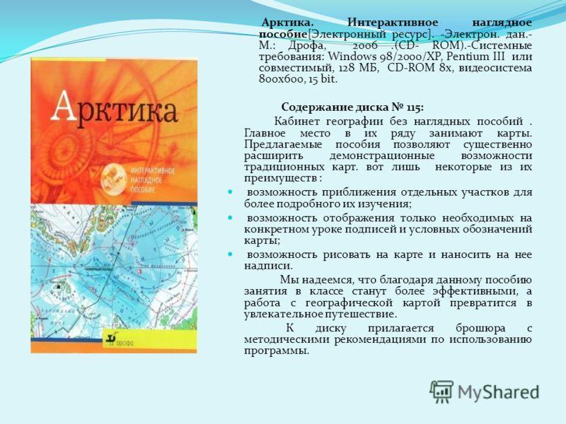 Арктика. Интерактивное наглядное пособие[Электронный ресурс]. -Электрон. дан.- М.: Дрофа, 2006.(CD- ROM).-Системные требования: Windows 98/2000/XP, Pentium III или совместимый, 128 МБ, CD-ROM 8x, видеосистема 800x600, 15 bit. Содержание диска 115: Ка