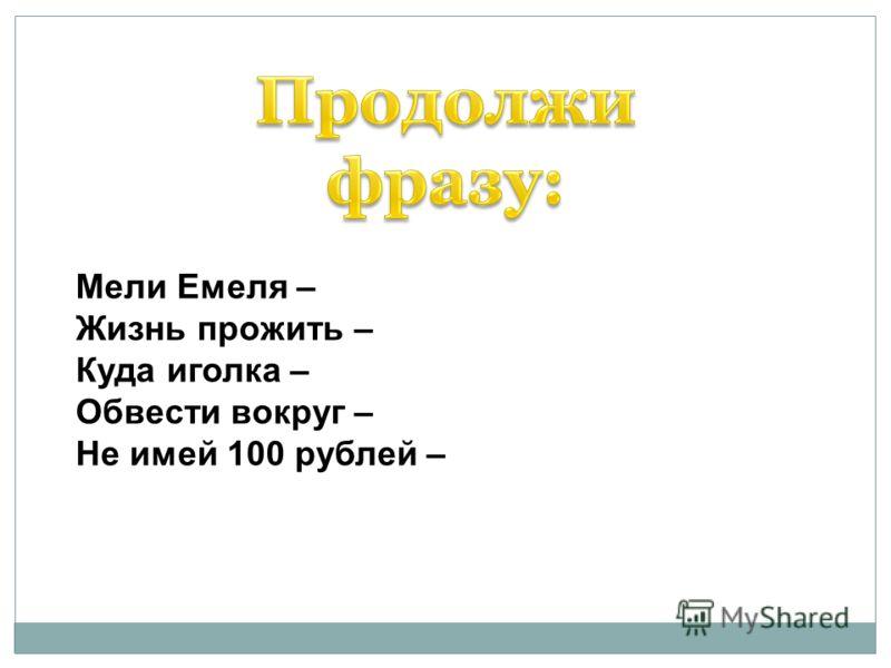 Мели Емеля – Жизнь прожить – Куда иголка – Обвести вокруг – Не имей 100 рублей –