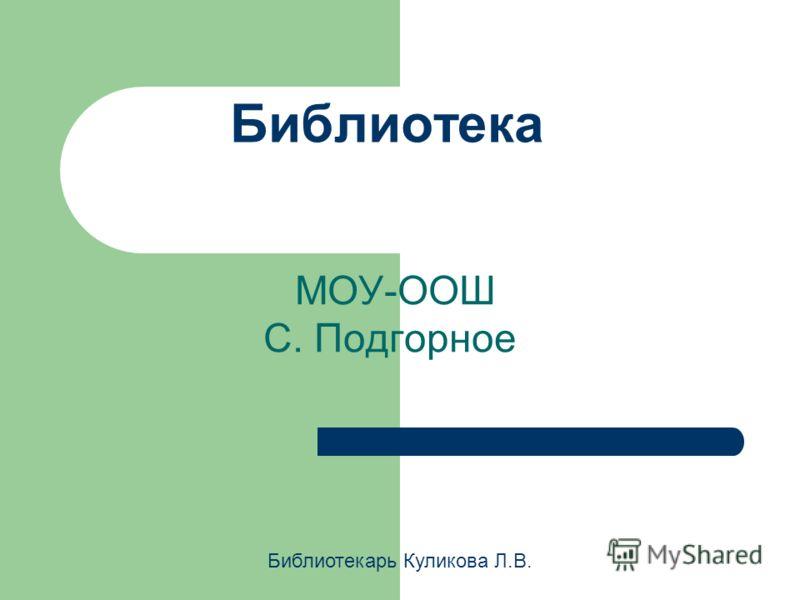 Библиотека МОУ-ООШ С. Подгорное Библиотекарь Куликова Л.В.