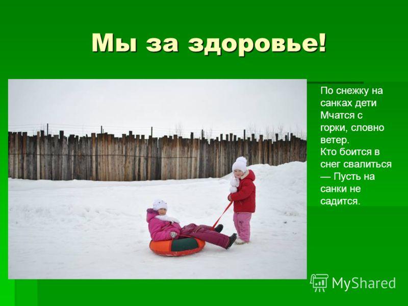 Мы за здоровье! Мы за здоровье! По снежку на санках дети Мчатся с горки, словно ветер. Кто боится в снег свалиться Пусть на санки не садится.