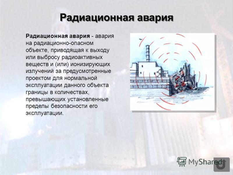 Радиационная авария - авария на радиационно-опасном объекте, приводящая к выходу или выбросу радиоактивных веществ и (или) ионизирующих излучений за предусмотренные проектом для нормальной эксплуатации данного объекта границы в количествах, превышающ