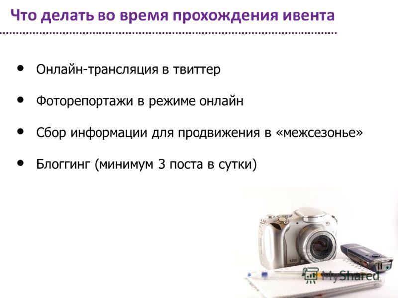 Что делать во время прохождения ивента Онлайн-трансляция в твиттер Фоторепортажи в режиме онлайн Сбор информации для продвижения в «межсезонье» Блоггинг (минимум 3 поста в сутки)