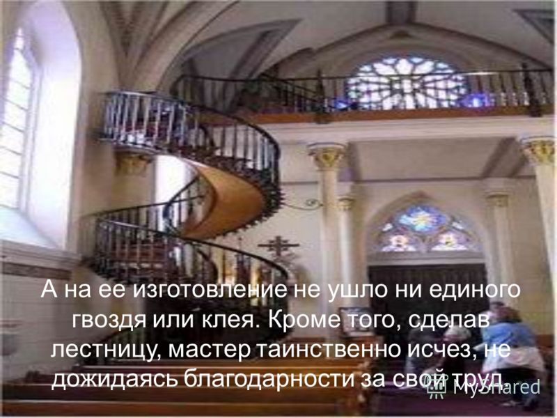 Никто не может по сей день понять, каким образом лестница, держится без центральной опоры.