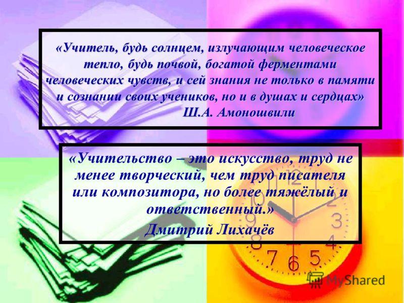 «Учитель, будь солнцем, излучающим человеческое тепло, будь почвой, богатой ферментами человеческих чувств, и сей знания не только в памяти и своих учеников, но и в душах и сердцах» Ш.А. Амоношвили «Учитель, будь солнцем, излучающим человеческое тепл