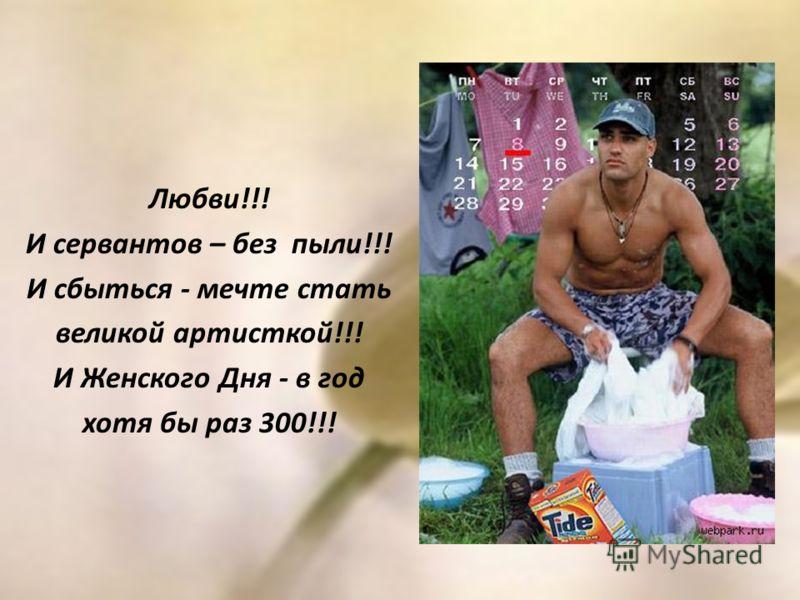 Любви!!! И сервантов – без пыли!!! И сбыться - мечте стать великой артисткой!!! И Женского Дня - в год хотя бы раз 300!!!