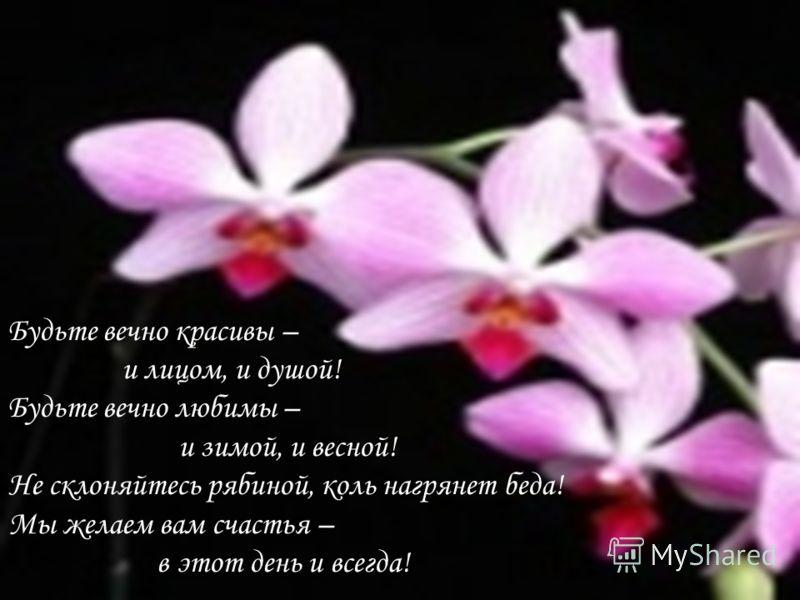 Будьте вечно красивы – и лицом, и душой! Будьте вечно любимы – и зимой, и весной! Не склоняйтесь рябиной, коль нагрянет беда! Мы желаем вам счастья – в этот день и всегда!
