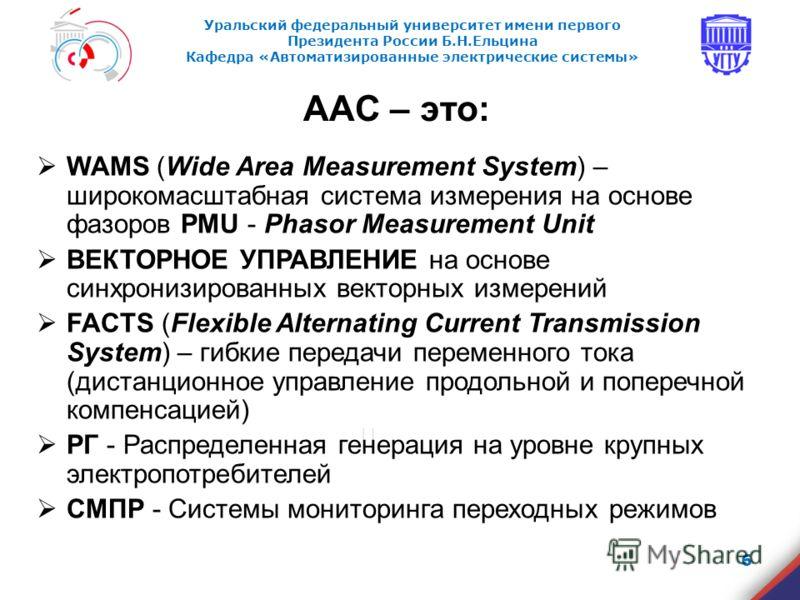 Уральский федеральный университет имени первого Президента России Б.Н.Ельцина Кафедра «Автоматизированные электрические системы» ААС – это: WAMS (Wide Area Measurement System) – широкомасштабная система измерения на основе фазоров PMU - Phasor Measur