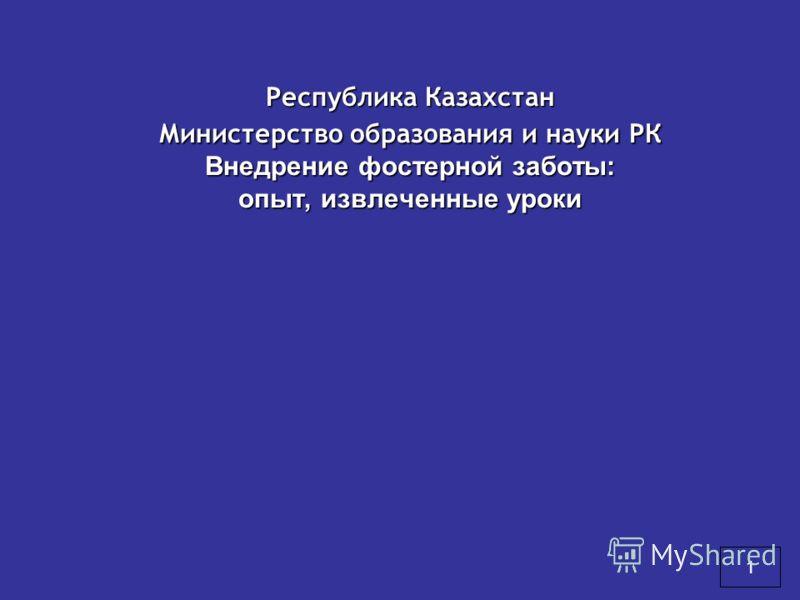 Республика Казахстан Министерство образования и науки РК Внедрение фостерной заботы: опыт, извлеченные уроки 1