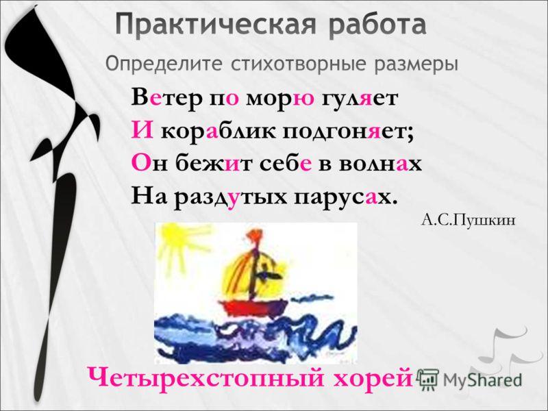 Ветер по морю гуляет И кораблик подгоняет; Он бежит себе в волнах На раздутых парусах. Четырехстопный хорей А.С.Пушкин