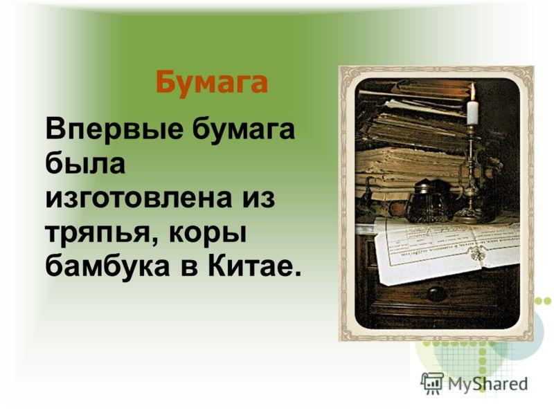Впервые бумага была изготовлена из тряпья, коры бамбука в Китае.