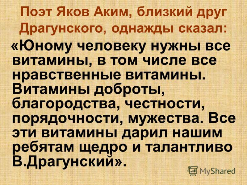 Поэт Яков Аким, близкий друг Драгунского, однажды сказал: «Юному человеку нужны все витамины, в том числе все нравственные витамины. Витамины доброты, благородства, честности, порядочности, мужества. Все эти витамины дарил нашим ребятам щедро и талан