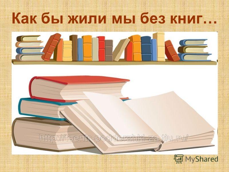 Как бы жили мы без книг…
