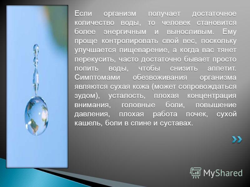 Если организм получает достаточное количество воды, то человек становится более энергичным и выносливым. Ему проще контролировать свой вес, поскольку улучшается пищеварение, а когда вас тянет перекусить, часто достаточно бывает просто попить воды, чт