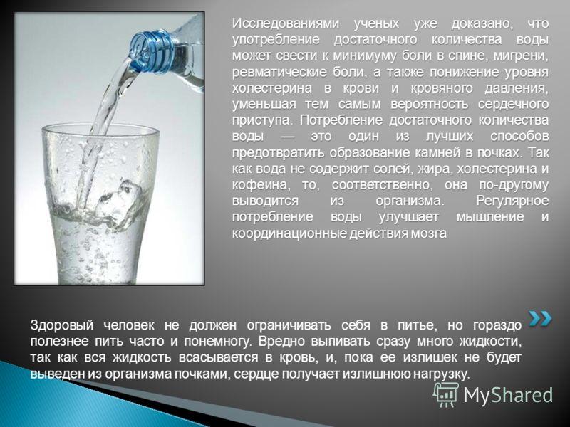Здоровый человек не должен ограничивать себя в питье, но гораздо полезнее пить часто и понемногу. Вредно выпивать сразу много жидкости, так как вся жидкость всасывается в кровь, и, пока ее излишек не будет выведен из организма почками, сердце получае