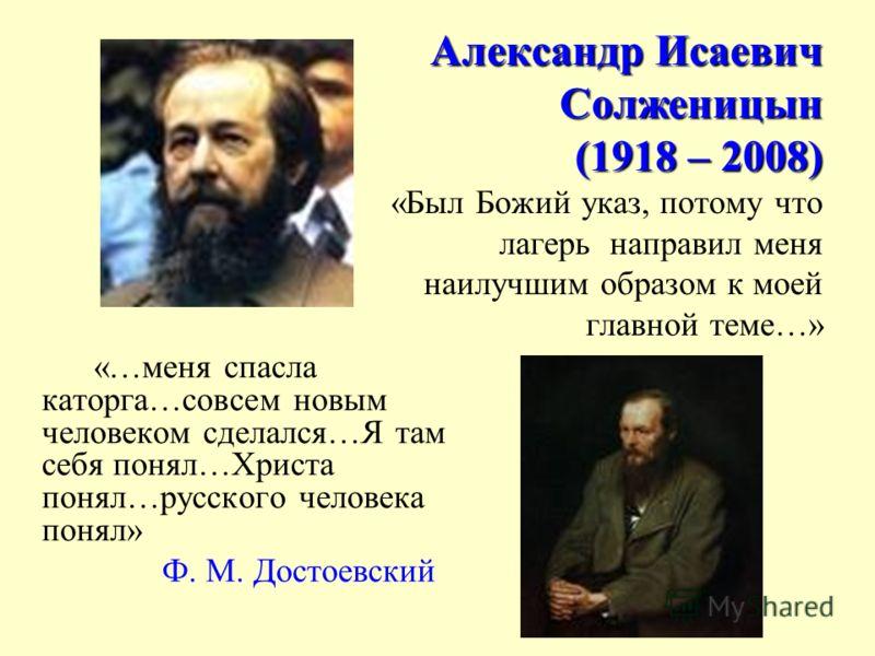Александр Исаевич Солженицын (1918 – 2008) Александр Исаевич Солженицын (1918 – 2008) «Был Божий указ, потому что лагерь направил меня наилучшим образом к моей главной теме…» «…меня спасла каторга…совсем новым человеком сделался…Я там себя понял…Хрис