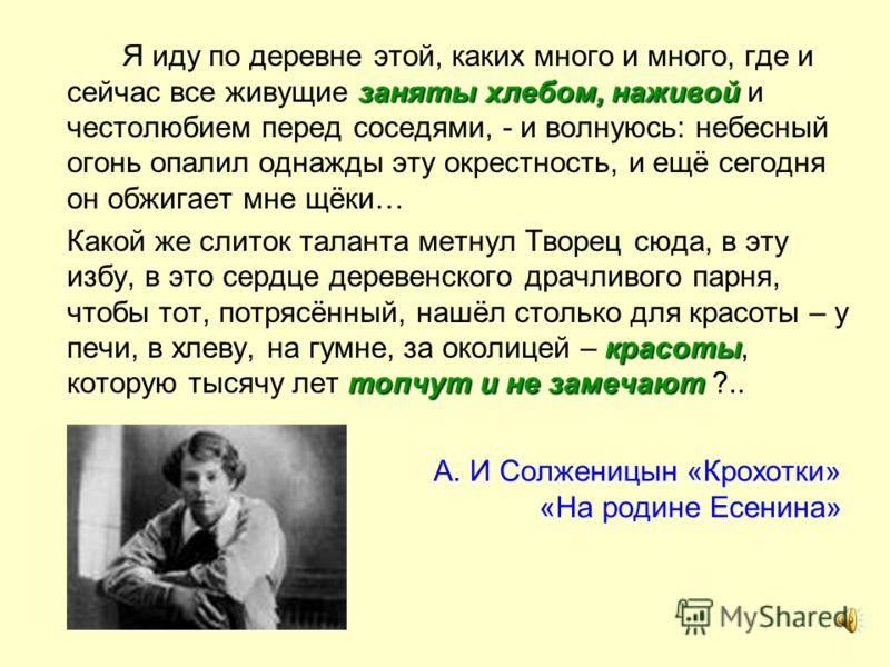 А. И Солженицын «Крохотки» «На родине Есенина» заняты хлебом,наживой Я иду по деревне этой, каких много и много, где и сейчас все живущие заняты хлебом, наживой и честолюбием перед соседями, - и волнуюсь: небесный огонь опалил однажды эту окрестность