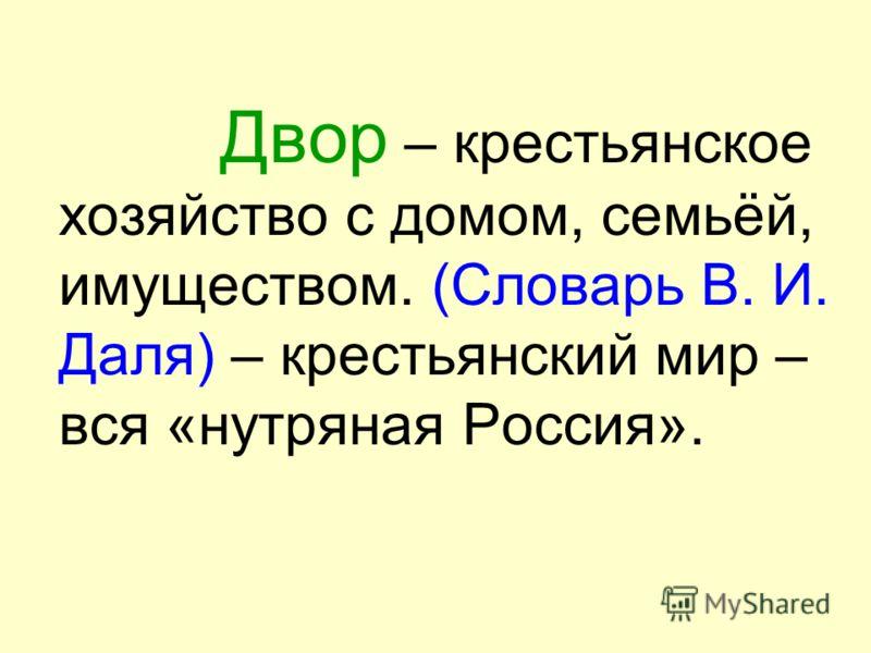 Двор – крестьянское хозяйство с домом, семьёй, имуществом. (Словарь В. И. Даля) – крестьянский мир – вся «нутряная Россия».