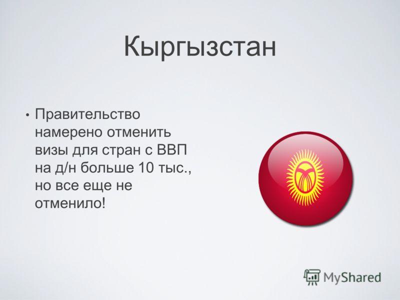 Кыргызстан Правительство намерено отменить визы для стран с ВВП на д/н больше 10 тыс., но все еще не отменило!
