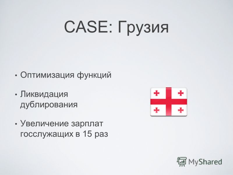 CASE: Грузия Оптимизация функций Ликвидация дублирования Увеличение зарплат госслужащих в 15 раз