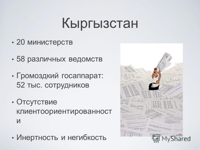 Кыргызстан 20 министерств 58 различных ведомств Громоздкий госаппарат: 52 тыс. сотрудников Отсутствие клиентоориентированност и Инертность и негибкость