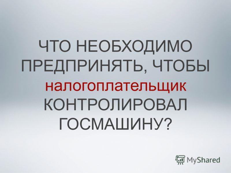 ЧТО НЕОБХОДИМО ПРЕДПРИНЯТЬ, ЧТОБЫ налогоплательщик КОНТРОЛИРОВАЛ ГОСМАШИНУ?